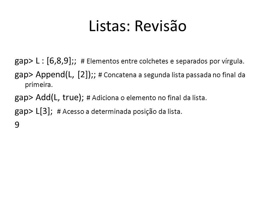 Listas: Revisão gap> L : [6,8,9];; # Elementos entre colchetes e separados por vírgula.
